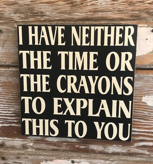 I Have Neither The Time Or Crayons To Explain This To You.  Wood Sign