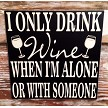 I Only Drink Wine When I'm Alone Or With Someone.  Wood Sign