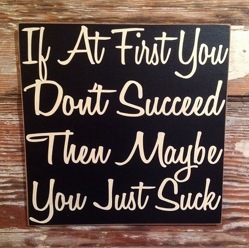 If At First You Don't Succeed Then Maybe You Just Suck.  Wood Sign