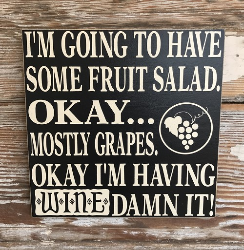 I'm Going To Have Some Fruit Salad.  Okay...Mostly Grapes.  Okay I'm Having Wine Damn It!   Wood Sign