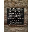 The Only Thing Better Than Having You For Parents Is My Children Having You For Grandparents.  Wood Sign