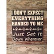 I Don't Expect Everything Handed To Me.  Just Set It Down Wherever.   Wood Sign