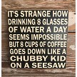 It's Strange How Drinking 8 Glasses Of Water A Day Seems Impossible But 8 Cups Of Coffee Goes Down Like A Chubby Kid On A Seesaw.  Wood Sign