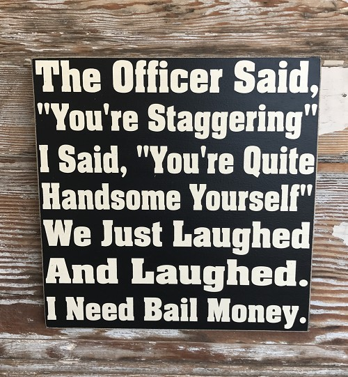 "The Officer Said,  ""You're Staggering.""  I Said, ""You're Quite Handsome Yourself.""  We Just Laughed And Laughed.  I Need Bail Money.  Wood Sign"