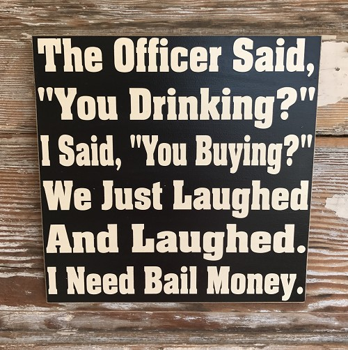 "The Officer Said, ""You Drinking?""  I Said, ""You Buying?""  We Just Laughed and Laughed.  I Need Bail Money..  Wood Sign"