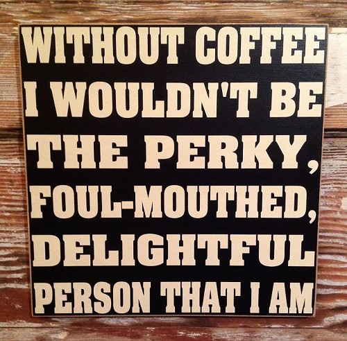 Without Coffee I Wouldn't Be The Perky, Foul-Mouthed, Delightful Person That I Am.  Wood Sign