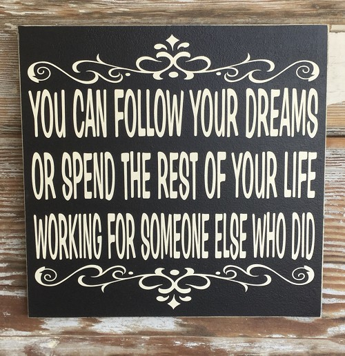 You Can Follow Your Dreams Or Spend The Rest Of Your Life Working For Someone Else Who Did.  Wood Sign