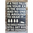 If A Tree Falls On Your Ex In The Woods And No One Is Around To Hear It... You Should Probably Still Get Rid Of The Chainsaw.  Wood Sign