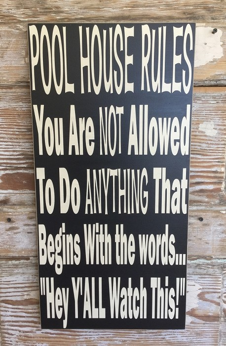 "Pool House Rules; You Are NOT Allowed To Do ANYTHING That Begins With ""Hey Y'all Watch This!""  Wood Sign"
