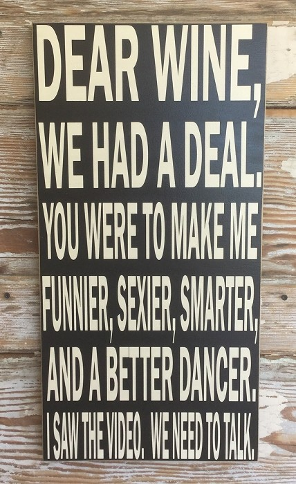 Dear Wine, We Had A Deal.  You Were To Make Me Funnier, Sexier, Smarter, And A Better Dancer.  I Saw The Video.  We Need To Talk.  Wood Sign