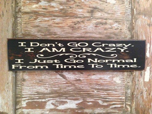 I Don't GO Crazy.  I AM CRAZY.  I Just Go Normal From Time To Time.  Wood Sign