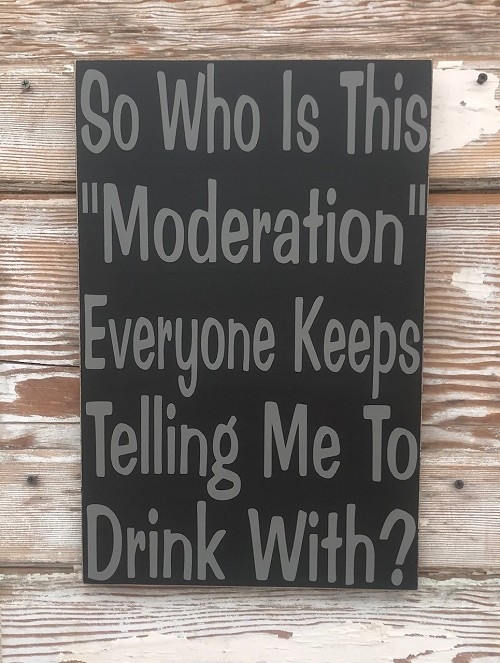 "So Who Is This ""Moderation"" Everyone Keeps Telling Me To Drink With?  Wood Sign"