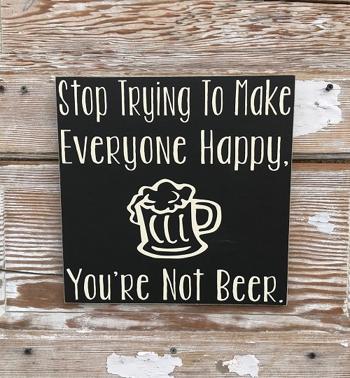 Stop Trying To Make Everyone Happy. You're Not Beer. Wood Sign