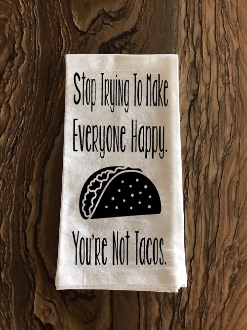 Stop Trying To Make Everyone Happy.  You're Not Tacos.  Flour Sack Tea Towel