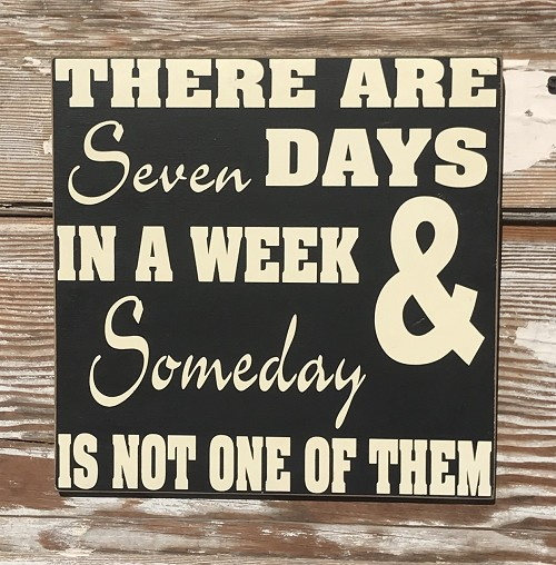 There Are Seven Days In A Week & Someday Isn't One Of Them..   Wood Sign