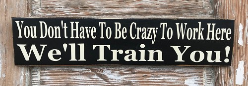 You Don't Have To Be Crazy To Work Here.  We'll Train You!  Wood Sign