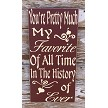 You're Pretty Much My Favorite Of All Time In The History Of Ever.  Wood Sign